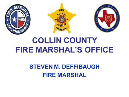 COLLIN COUNTY FIRE MARSHAL'S OFFICE STEVEN M. DEFFIBAUGH FIRE MARSHAL.