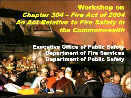 Executive Office of Public Safety Department of Fire Services Department of Public Safety Workshop on Chapter 304 – Fire Act of 2004 An Act Relative to.