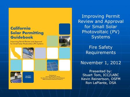 Improving Permit Review and Approval for Small Solar Photovoltaic (PV) Systems Fire Safety Requirements November 1, 2012 Presented by: Stuart Tom, ICC/LABC.