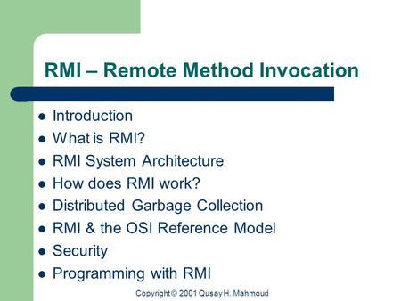 Copyright © 2001 Qusay H. Mahmoud RMI – Remote Method Invocation Introduction What is RMI? RMI System Architecture How does RMI work? Distributed Garbage.