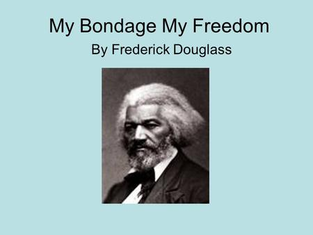 My Bondage My Freedom By Frederick Douglass. Author Background Born on February 14, 1818. Born into slavery. Separated from mother when he was still an.