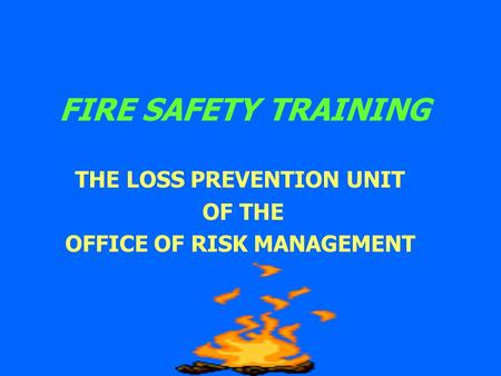 FIRE SAFETY TRAINING THE LOSS PREVENTION UNIT OF THE OFFICE OF RISK MANAGEMENT.