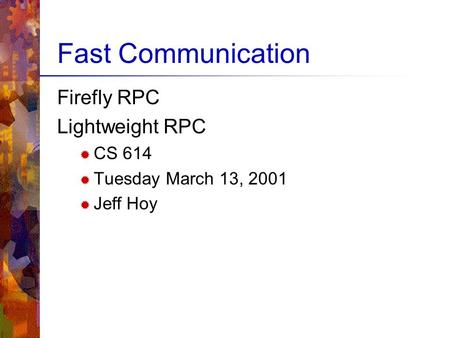 Fast Communication Firefly RPC Lightweight RPC  CS 614  Tuesday March 13, 2001  Jeff Hoy.