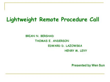 Lightweight Remote Procedure Call BRIAN N. BERSHAD THOMAS E. ANDERSON EDWARD D. LAZOWSKA HENRY M. LEVY Presented by Wen Sun.