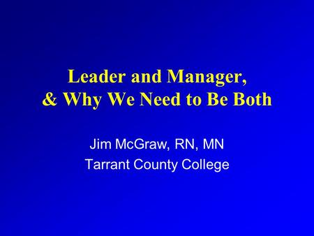 Leader and Manager, & Why We Need to Be Both Jim McGraw, RN, MN Tarrant County College.