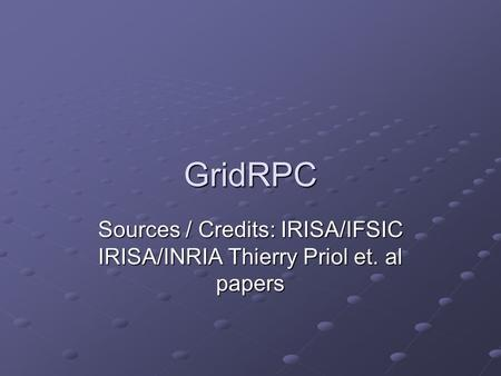 GridRPC Sources / Credits: IRISA/IFSIC IRISA/INRIA Thierry Priol et. al papers.