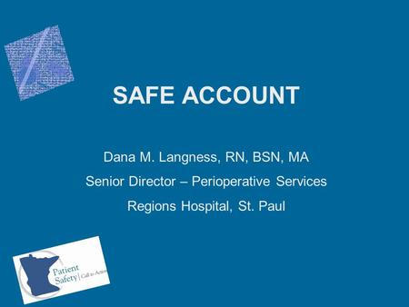 SAFE ACCOUNT Dana M. Langness, RN, BSN, MA Senior Director – Perioperative Services Regions Hospital, St. Paul.