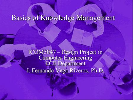 Basics of Knowledge Management ICOM5047 – Design Project in Computer Engineering ECE Department J. Fernando Vega Riveros, Ph.D.