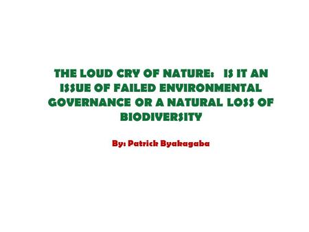 THE LOUD CRY OF NATURE: IS IT AN ISSUE OF FAILED ENVIRONMENTAL GOVERNANCE OR A NATURAL LOSS OF BIODIVERSITY By: Patrick Byakagaba.
