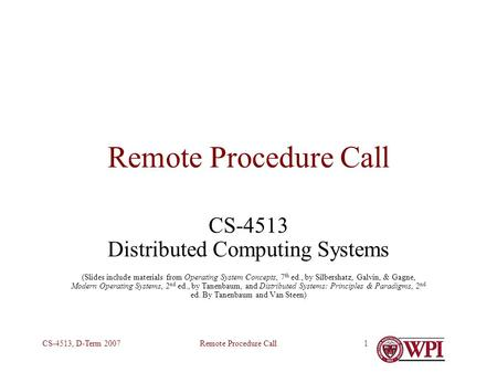 Remote Procedure CallCS-4513, D-Term 20071 Remote Procedure Call CS-4513 Distributed Computing Systems (Slides include materials from Operating System.
