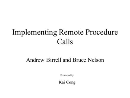 Implementing Remote Procedure Calls Andrew Birrell and Bruce Nelson Presented by Kai Cong.