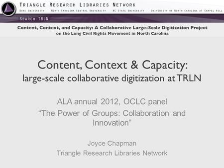 "Content, Context & Capacity: large-scale collaborative digitization at TRLN ALA annual 2012, OCLC panel ""The Power of Groups: Collaboration and Innovation"""