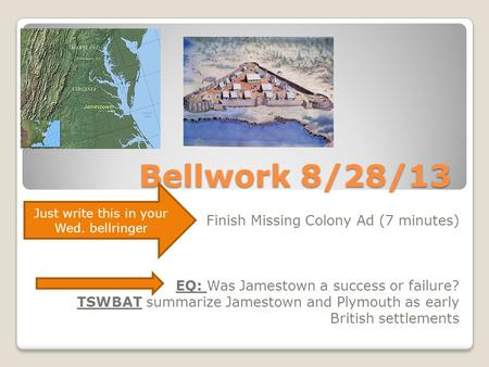 Bellwork 8/28/13 Finish Missing Colony Ad (7 minutes) EQ: Was Jamestown a success or failure? TSWBAT summarize Jamestown and Plymouth as early British.