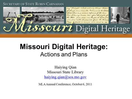 Missouri Digital Heritage: Actions and Plans Haiying Qian Missouri State Library  MLA Annual Conference,