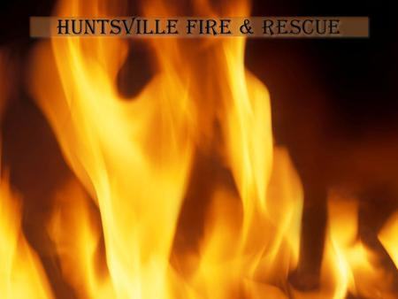 Huntsville Fire & Rescue. To Save Life and Property Prepare for Large and Small Emergencies Maintain 24/7 readiness.