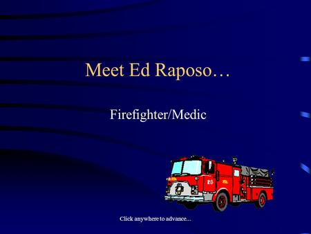 Click anywhere to advance... Meet Ed Raposo… Firefighter/Medic.
