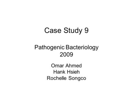 Case Study 9 Pathogenic Bacteriology 2009 Omar Ahmed Hank Hsieh Rochelle Songco.