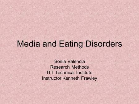 Media and Eating Disorders Sonia Valencia Research Methods ITT Technical Institute Instructor Kenneth Frawley.