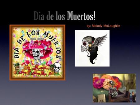 Dia de los Muertos! by: Melody McLaughlin. What is Dia de los Muerto? Days to worship those who have passed away because they believe that on Dia de los.
