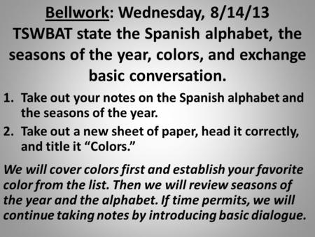 Bellwork: Wednesday, 8/14/13 TSWBAT state the Spanish alphabet, the seasons of the year, colors, and exchange basic conversation. 1.Take out your notes.