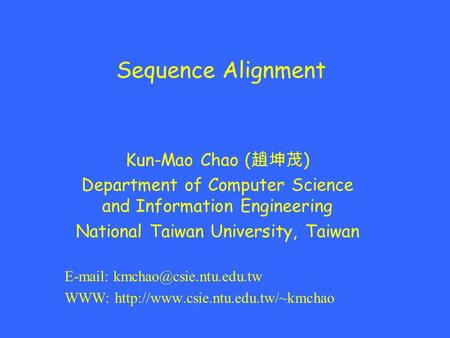 Sequence Alignment Kun-Mao Chao ( 趙坤茂 ) Department of Computer Science and Information Engineering National Taiwan University, Taiwan