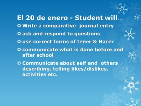 El 20 de enero - Student will…  Write a comparative journal entry  ask and respond to questions  use correct forms of tener & Hacer  communicate what.