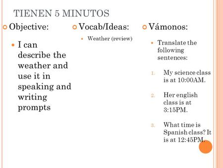 TIENEN 5 MINUTOS Objective: I can describe the weather and use it in speaking and writing prompts Vocab/Ideas: Weather (review) Vámonos: Translate the.