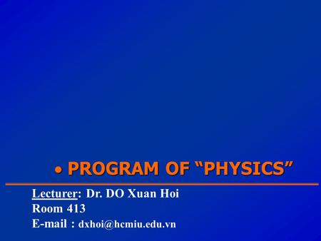 " PROGRAM OF ""PHYSICS"" Lecturer: Dr. DO Xuan Hoi Room 413"