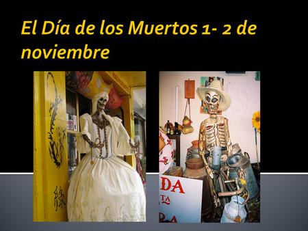  What is it?  El Dia de los Muertos, the Day of the Dead, is a traditional Mexican holiday representing indigenous traditions honoring the dead It is.