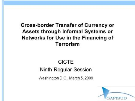 Cross-border Transfer of Currency or Assets through Informal Systems or Networks for Use in the Financing of Terrorism CICTE Ninth Regular Session Washington.