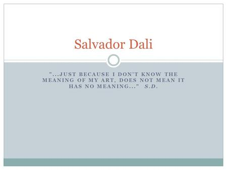 Salvador Dali ...just because I don't know the meaning of my art, does not mean it has no meaning...  S.D.