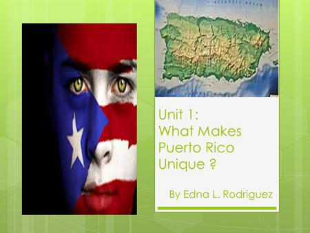 Unit 1: What Makes Puerto Rico Unique ?