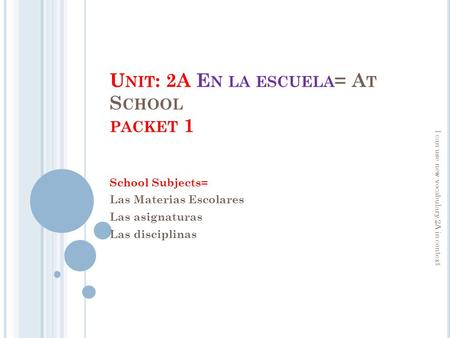 U NIT : 2A E N LA ESCUELA = A T S CHOOL PACKET 1 School Subjects= Las Materias Escolares Las asignaturas Las disciplinas I can use new vocabulary 2A in.