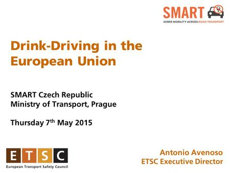 Drink-Driving in the European Union SMART Czech Republic Ministry of Transport, Prague Thursday 7 th May 2015 January 2015, Brussels Antonio Avenoso ETSC.