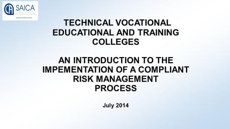 TECHNICAL VOCATIONAL EDUCATIONAL AND TRAINING COLLEGES AN INTRODUCTION TO THE IMPEMENTATION OF A COMPLIANT RISK MANAGEMENT PROCESS July 2014.