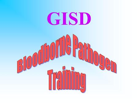 GISD WHY ARE WE HERE? OSHA BB Pathogen standard –anyone whose job requires exposure to BB pathogens is required to complete training –employees who are.
