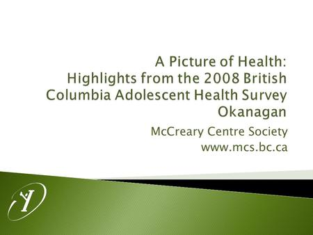 McCreary Centre Society www.mcs.bc.ca.  Administration took place in Grade 7-12 classes in 50 of the 59 BC School Districts.  Over 29 000 surveys were.