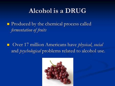 Alcohol is a DRUG Produced by the chemical process called fermentation of fruits Produced by the chemical process called fermentation of fruits Over 17.