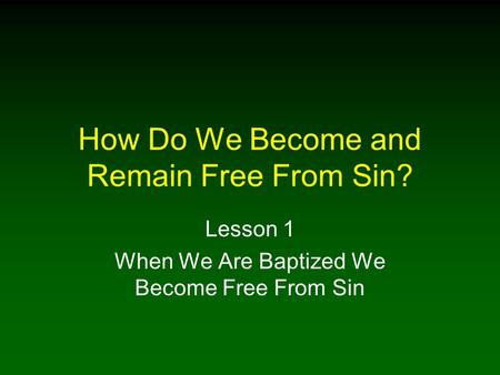 How Do We Become and Remain Free From Sin? Lesson 1 When We Are Baptized We Become Free From Sin.