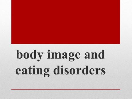 Body image and eating disorders. Today we will… Discuss a variety of different eating disorders Review body image and what it means to us Examine how.
