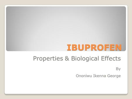 IBUPROFEN Properties & Biological Effects By Ononiwu Ikenna George.