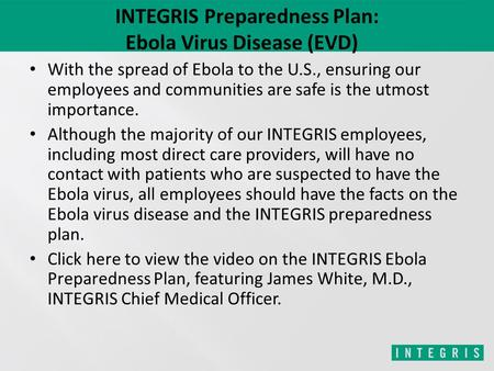 INTEGRIS Preparedness Plan: Ebola Virus Disease (EVD) With the spread of Ebola to the U.S., ensuring our employees and communities are safe is the utmost.