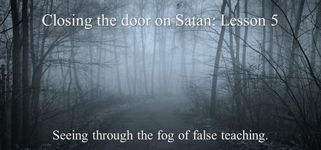 Closing the door on Satan: Lesson 5 Seeing through the fog of false teaching.