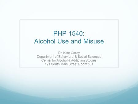 PHP 1540: Alcohol Use and Misuse Dr. Kate Carey Department of Behavioral & Social Sciences Center for Alcohol & Addiction Studies 121 South Main Street.
