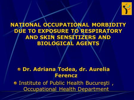 NATIONAL OCCUPATIONAL MORBIDITY DUE TO EXPOSURE TO RESPIRATORY AND SKIN SENSITIZERS AND BIOLOGICAL AGENTS Dr. Adriana Todea, dr. Aurelia Ferencz Institute.
