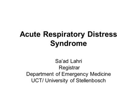Acute Respiratory Distress Syndrome Sa'ad Lahri Registrar Department of Emergency Medicine UCT/ University of Stellenbosch.
