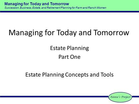 Managing for Today and Tomorrow Succession, Business, Estate, and Retirement Planning for Farm and Ranch Women Managing for Today and Tomorrow Estate Planning.