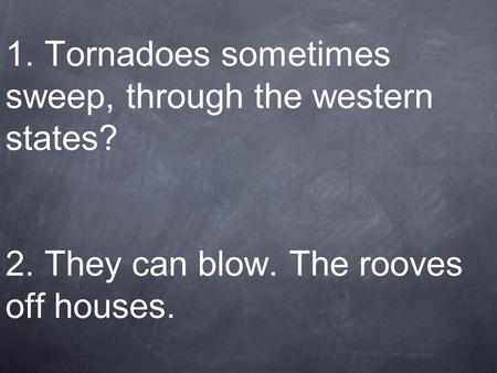 1. Tornadoes sometimes sweep, through the western states. 2