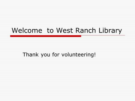 Welcome to West Ranch Library Thank you for volunteering!