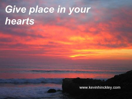Give place in your hearts www.kevinhinckley.com. Its Summertime!